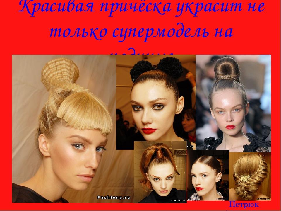 Красивая причёска украсит не только супермодель на подиуме Петрюк Анастасия