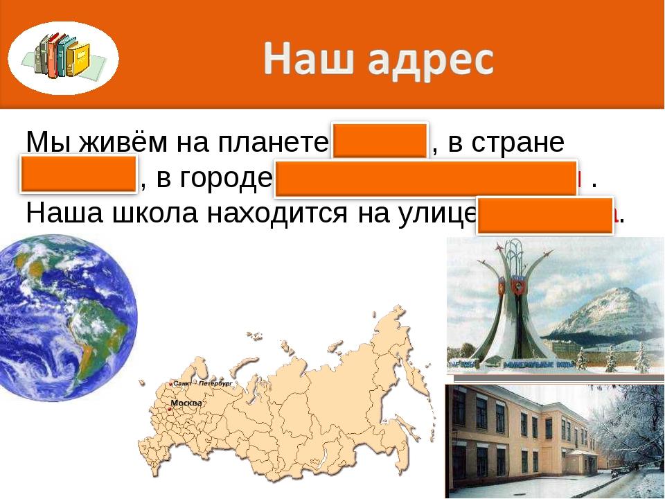 Мы живём на планете Земля, в стране Россия , в городе Минеральные Воды . Наша...