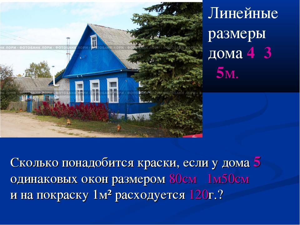 Линейные размеры дома 4˟3˟5м. Сколько понадобится краски, если у дома 5 одина...