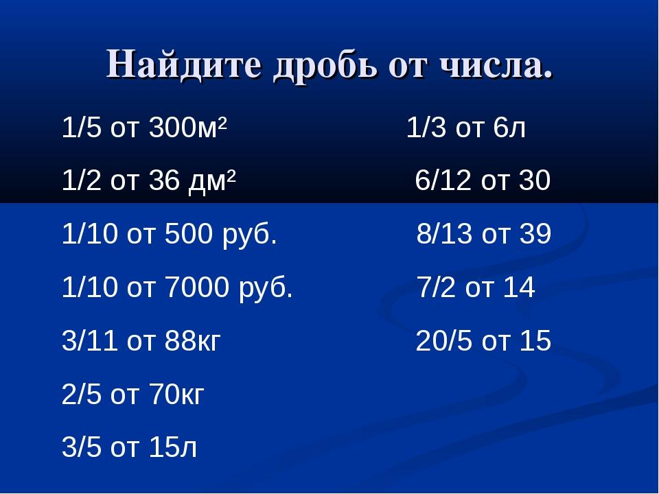 Найдите дробь от числа. 1/5 от 300м² 1/3 от 6л 1/2 от 36 дм² 6/12 от 30 1/10...