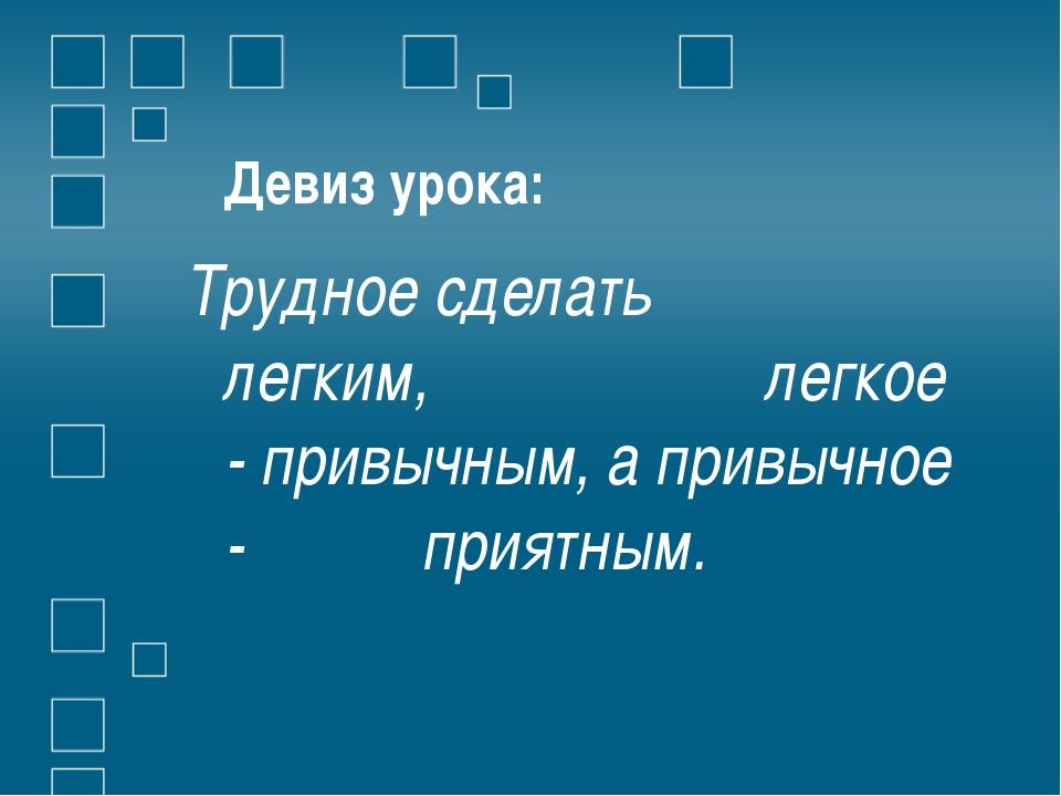 Девиз урока: Трудное сделать легким, легкое - привычным, а привычное - приятн...