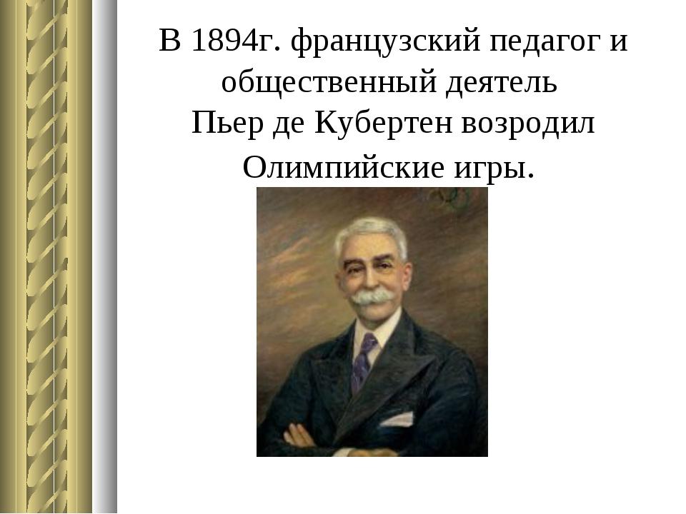 В 1894г. французский педагог и общественный деятель Пьер де Кубертен возроди...