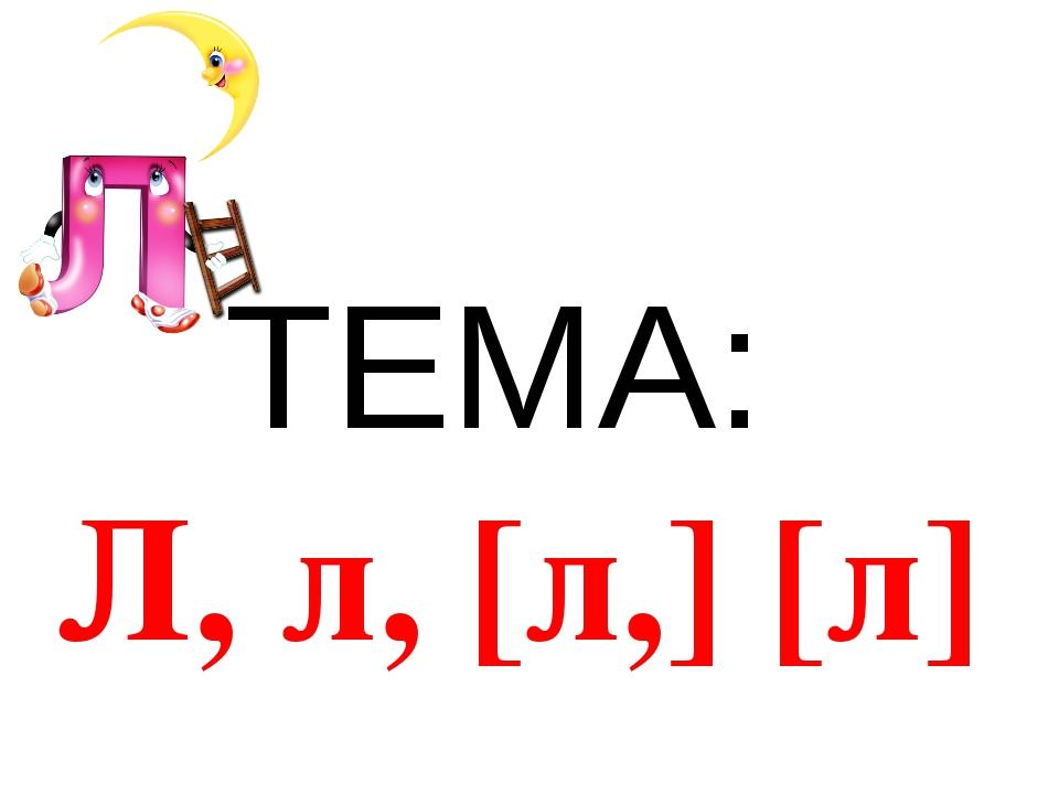 ТЕМА: Л, л, [л,] [л]