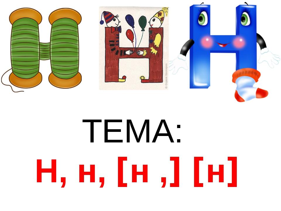 ТЕМА: Н, н, [н ,] [н]