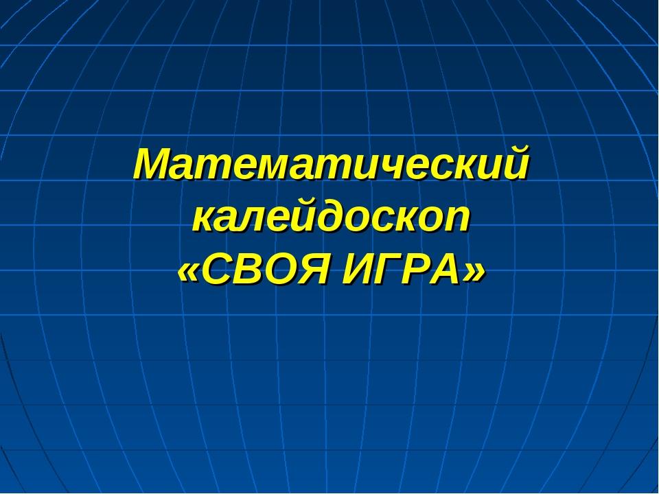 Математический калейдоскоп «СВОЯ ИГРА»