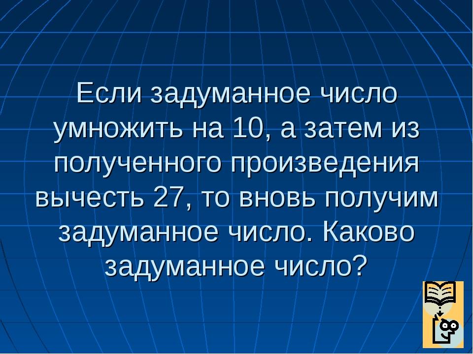 Если задуманное число умножить на 10, а затем из полученного произведения выч...