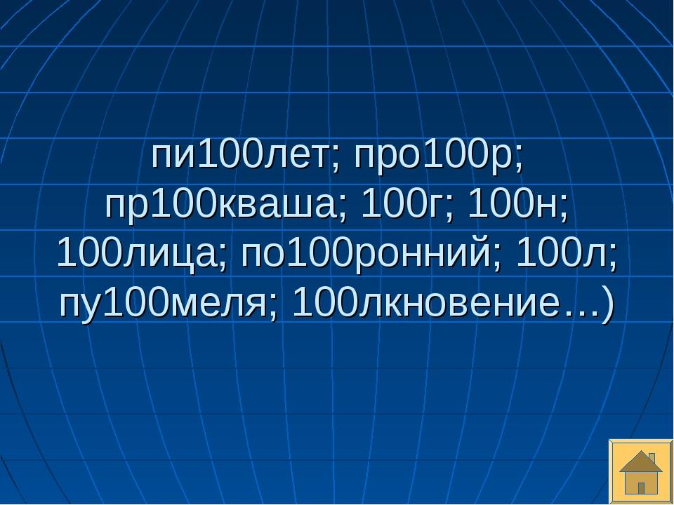 пи100лет; про100р; пр100кваша; 100г; 100н; 100лица; по100ронний; 100л; пу100м...