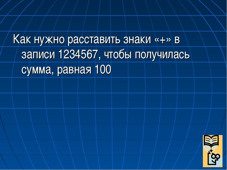 Как нужно расставить знаки «+» в записи 1234567, чтобы получилась сумма, рав...