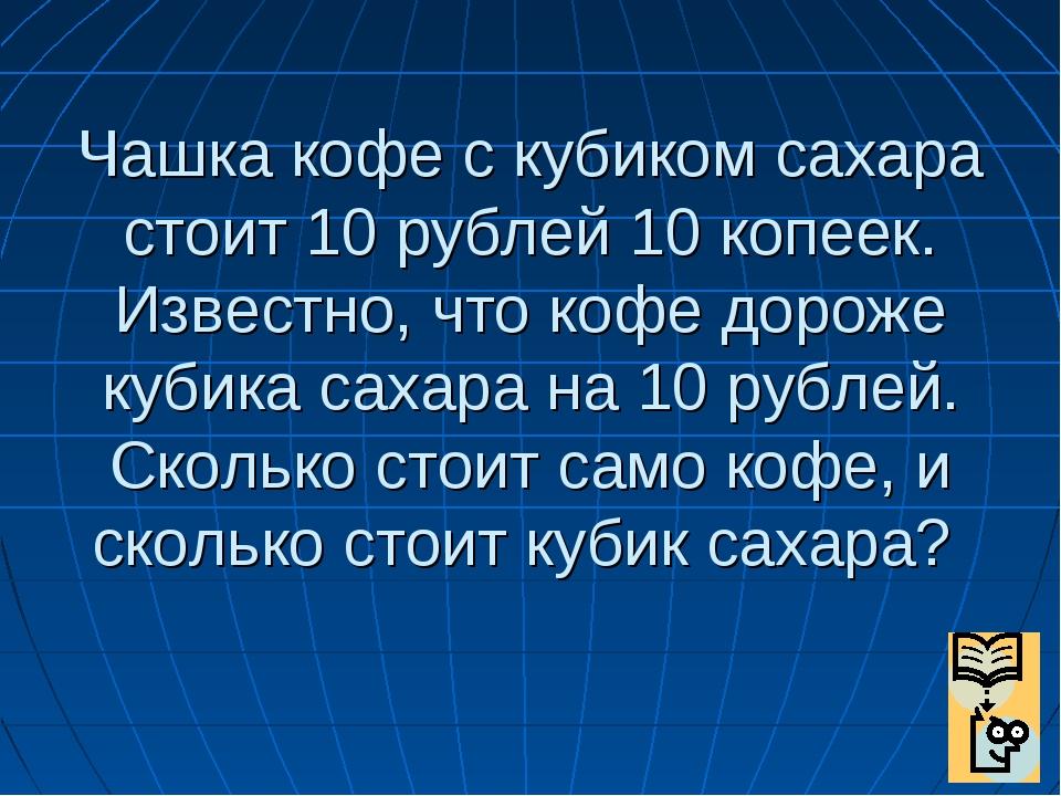 Чашка кофе с кубиком сахара стоит 10 рублей 10 копеек. Известно, что кофе дор...