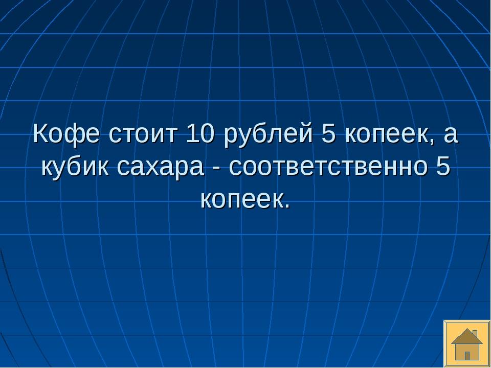 Кофе стоит 10 рублей 5 копеек, а кубик сахара - соответственно 5 копеек.