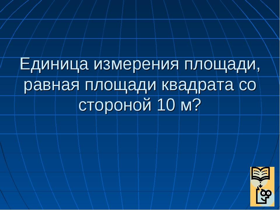 Единица измерения площади, равная площади квадрата со стороной 10 м?