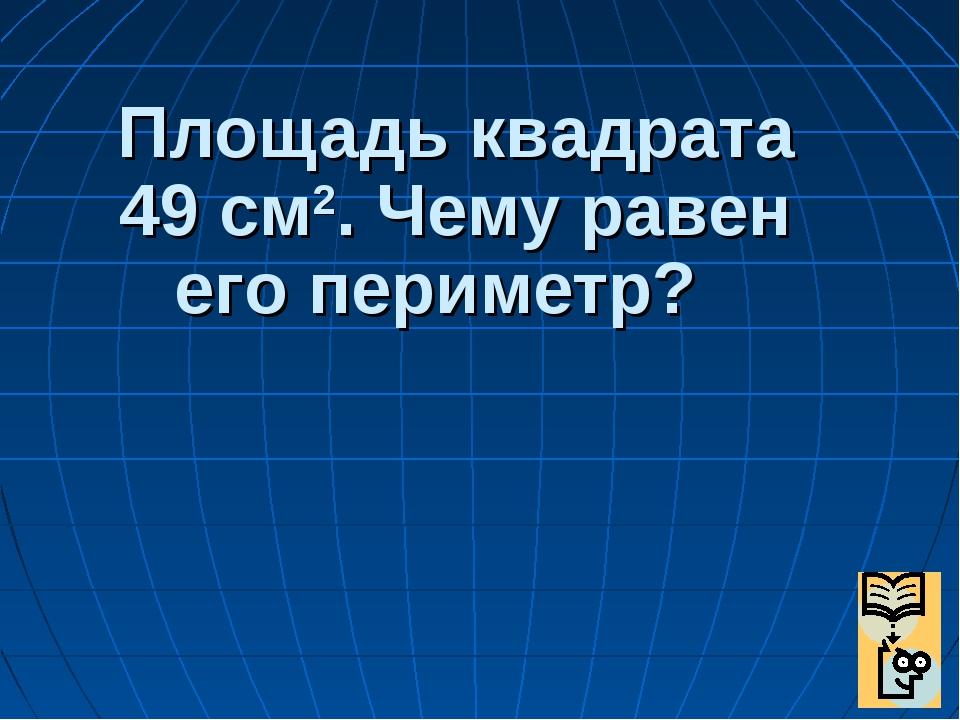 Площадь квадрата 49 см2. Чему равен его периметр?