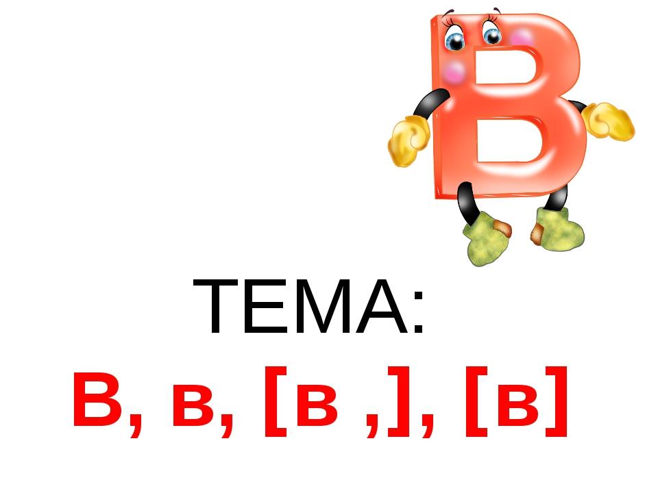 ТЕМА: В, в, [в ,], [в]