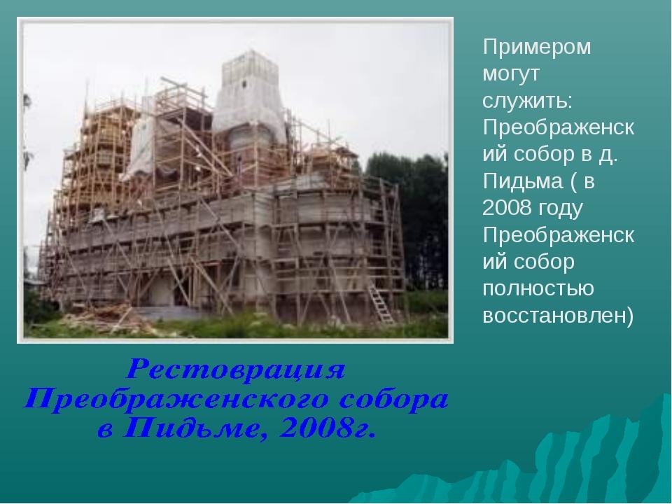 Примером могут служить: Преображенский собор в д. Пидьма ( в 2008 году Преобр...