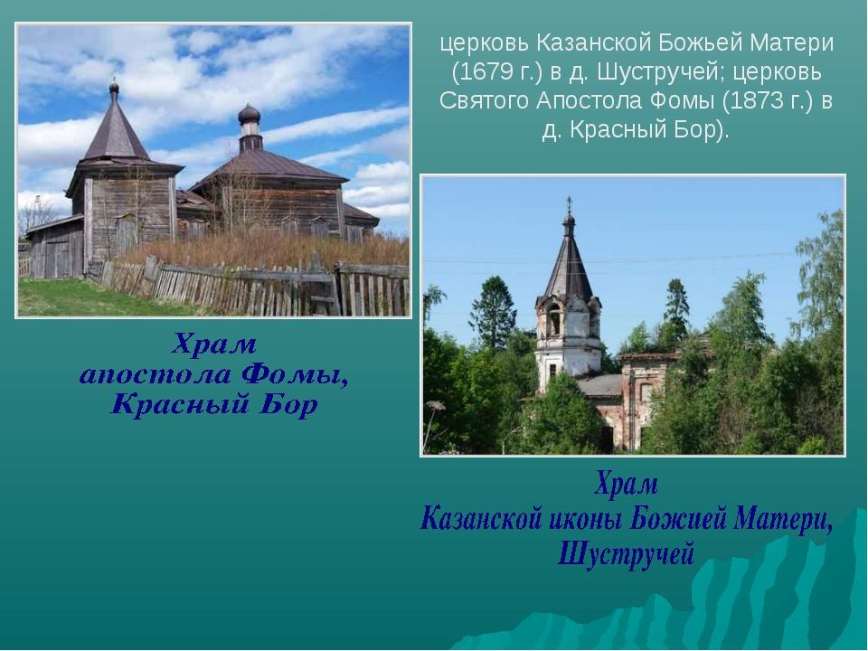 церковь Казанской Божьей Матери (1679 г.) в д. Шустручей; церковь Святого Апо...