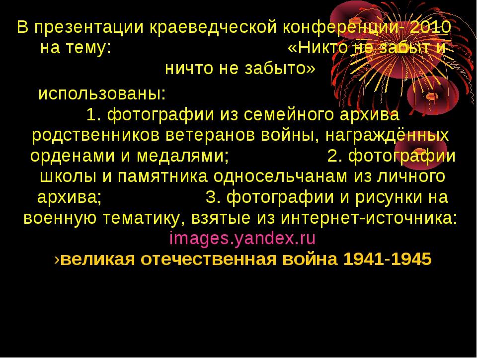 В презентации краеведческой конференции- 2010 на тему: «Никто не забыт и ничт...