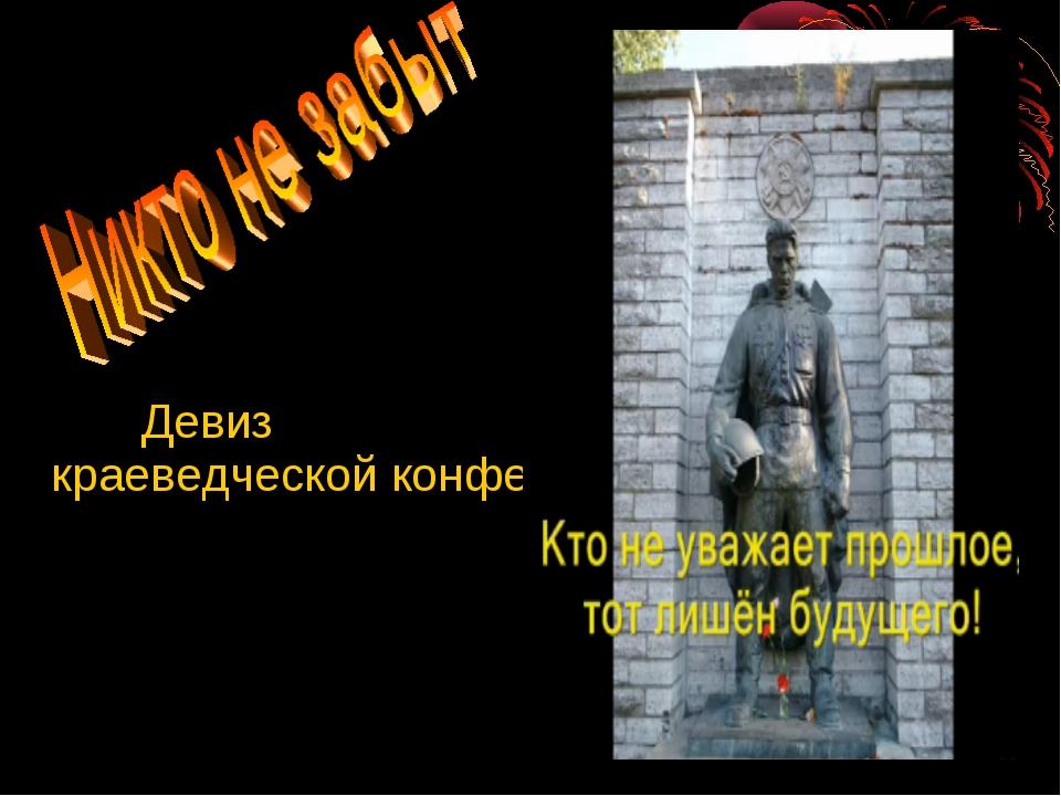 Девиз краеведческой конференции: