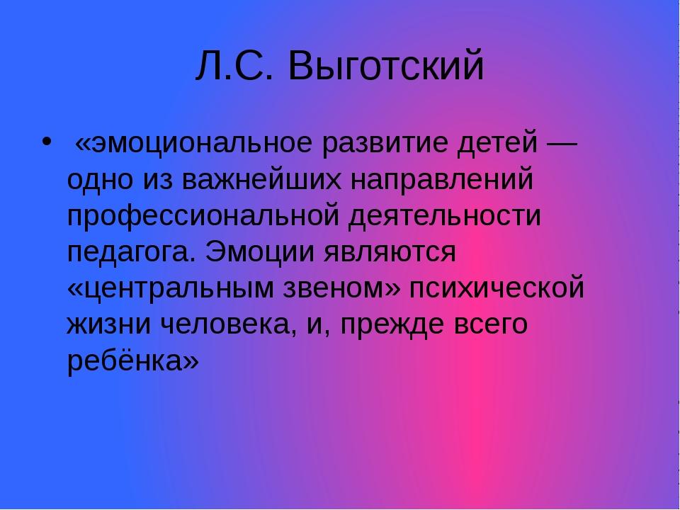 Л.С. Выготский «эмоциональное развитие детей — одно из важнейших направлений...