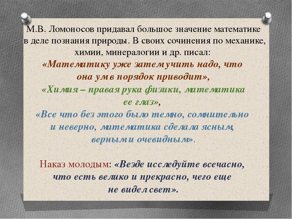 М.В. Ломоносов придавал большое значение математике в деле познания природы....