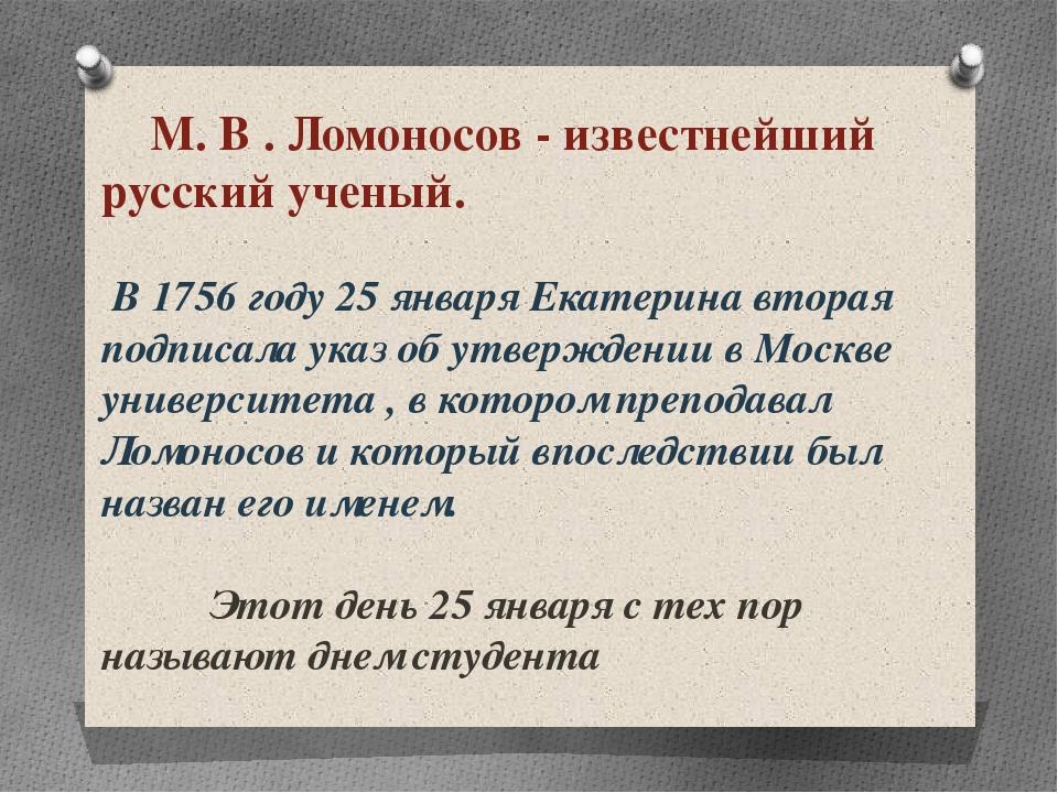 М. В . Ломоносов - известнейший русский ученый. В 1756 году 25 января Екатер...