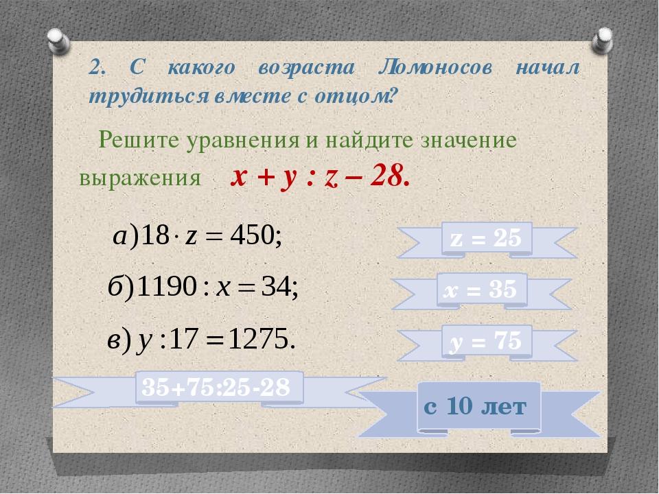 2. С какого возраста Ломоносов начал трудиться вместе с отцом? Решите уравнен...