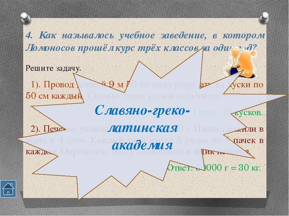 4. Как называлось учебное заведение, в котором Ломоносов прошёл курс трёх кла...