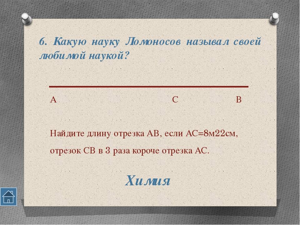6. Какую науку Ломоносов называл своей любимой наукой? А С В Найдите длину от...