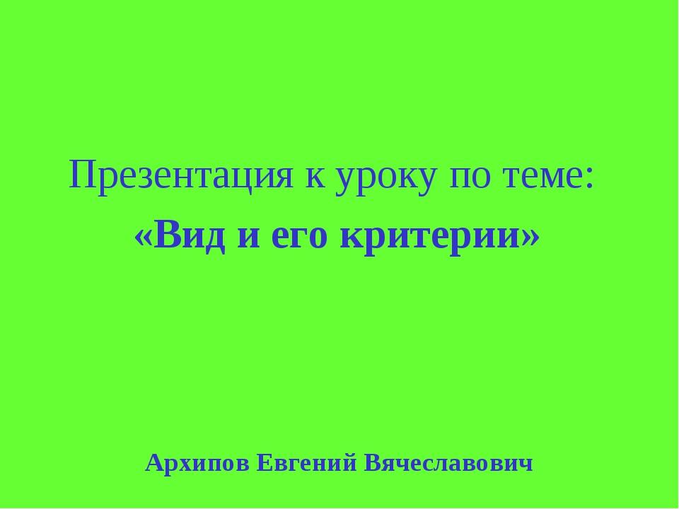 Архипов Евгений Вячеславович Презентация к уроку по теме: «Вид и его критерии»
