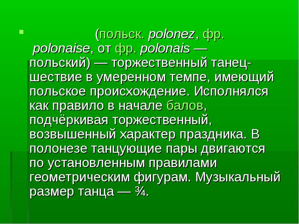 Полоне́з (польск. polonez, фр.polonaise, от фр.polonais— польский)— торже...