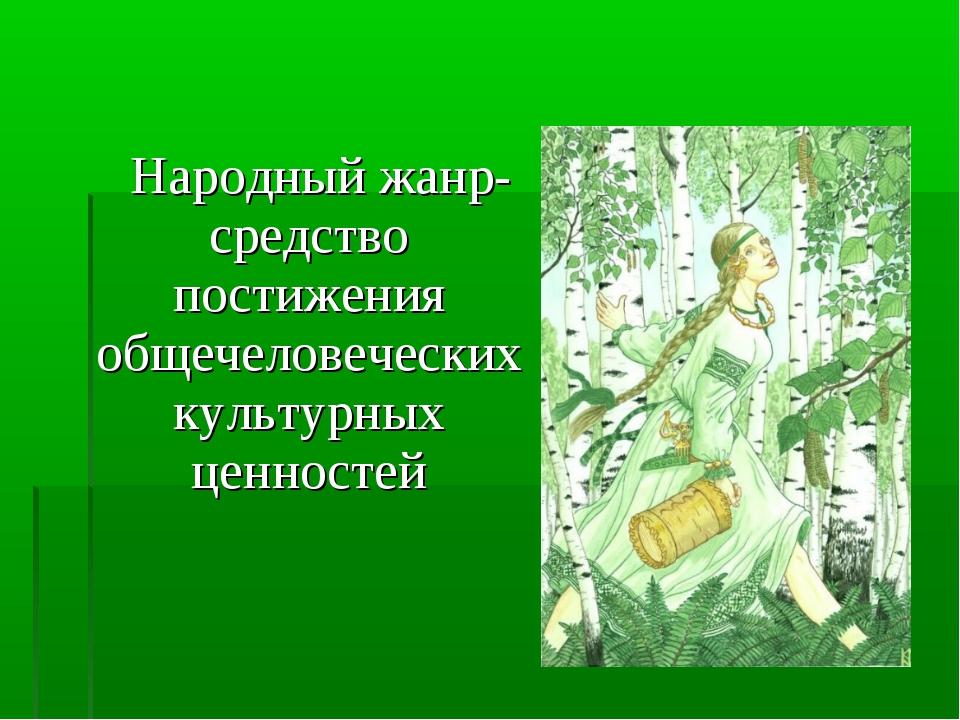 Народный жанр-средство постижения общечеловеческих культурных ценностей