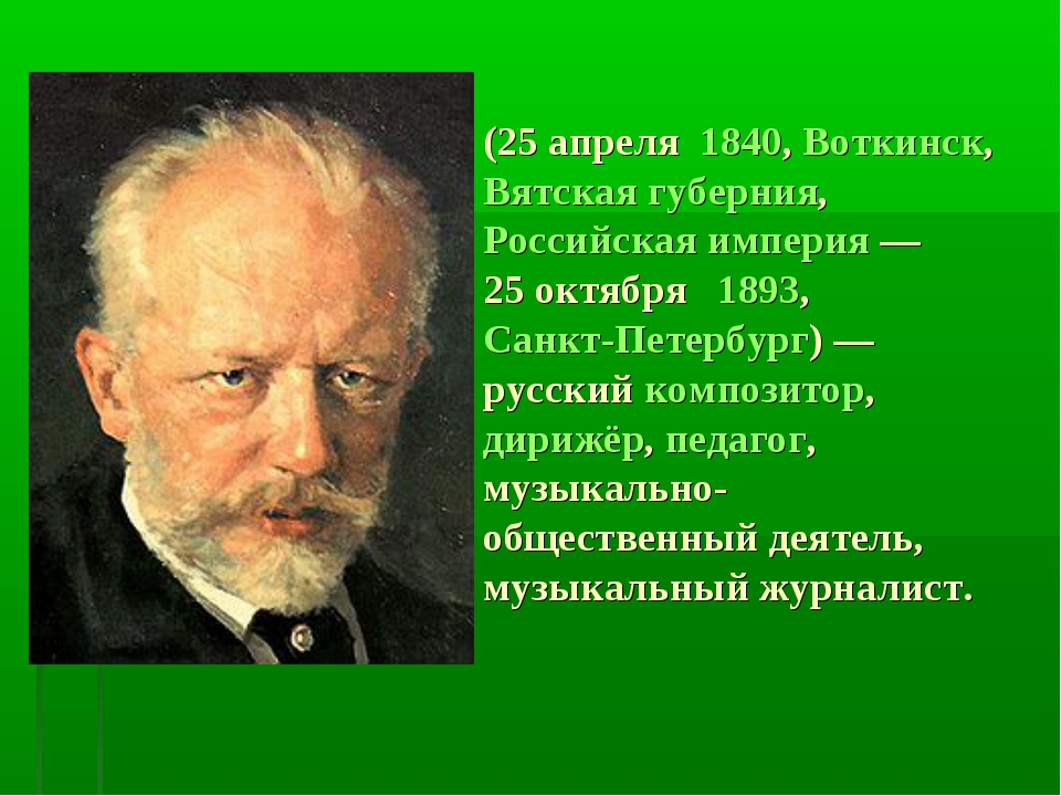 Пётр Ильи́ч Чайко́вский (25апреля 1840, Воткинск, Вятская губерния, Российск...
