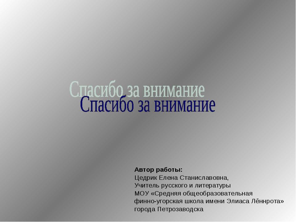 Автор работы: Цедрик Елена Станиславовна, Учитель русского и литературы МОУ «...