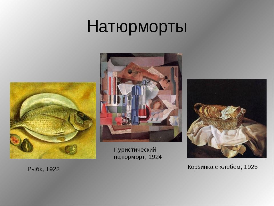 Натюрморты Рыба, 1922 Корзинка с хлебом, 1925 Пуристический натюрморт, 1924