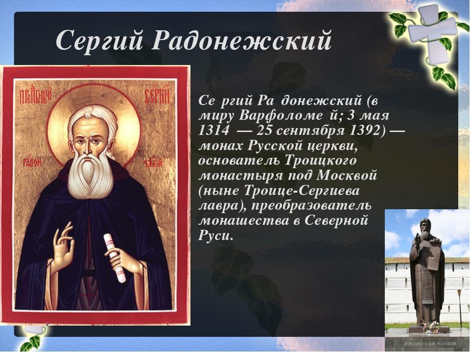 Сергий Радонежский Се́ргий Ра́донежский (в миру Варфоломе́й; 3 мая 1314 — 25...