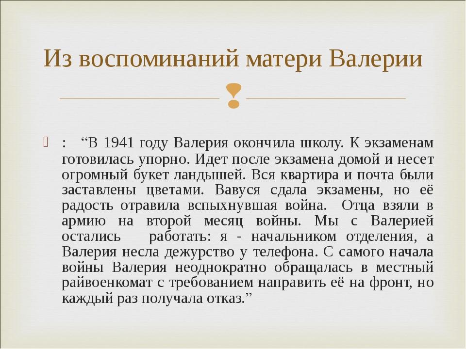 """: """"В 1941 году Валерия окончила школу. К экзаменам готовилась упорно. Идет по..."""