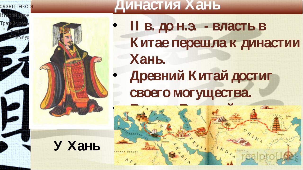 Династия Хань У Хань II в. до н.э. - власть в Китае перешла к династии Хань....