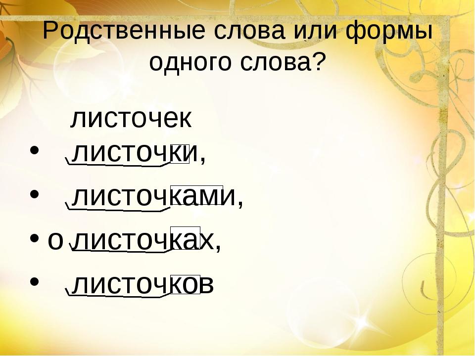 Родственные слова или формы одного слова? листочки, листочками, о листочках,...