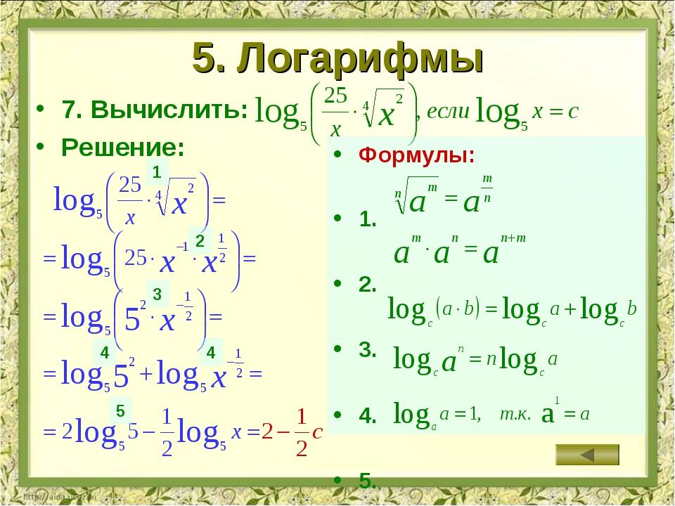 5. Логарифмы 7. Вычислить: Решение: Формулы: 1. 2. 3. 4. 5. 1 2 3 4 5 4