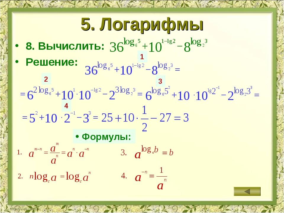 5. Логарифмы 8. Вычислить: Решение: 1 2 3 4 Формулы: