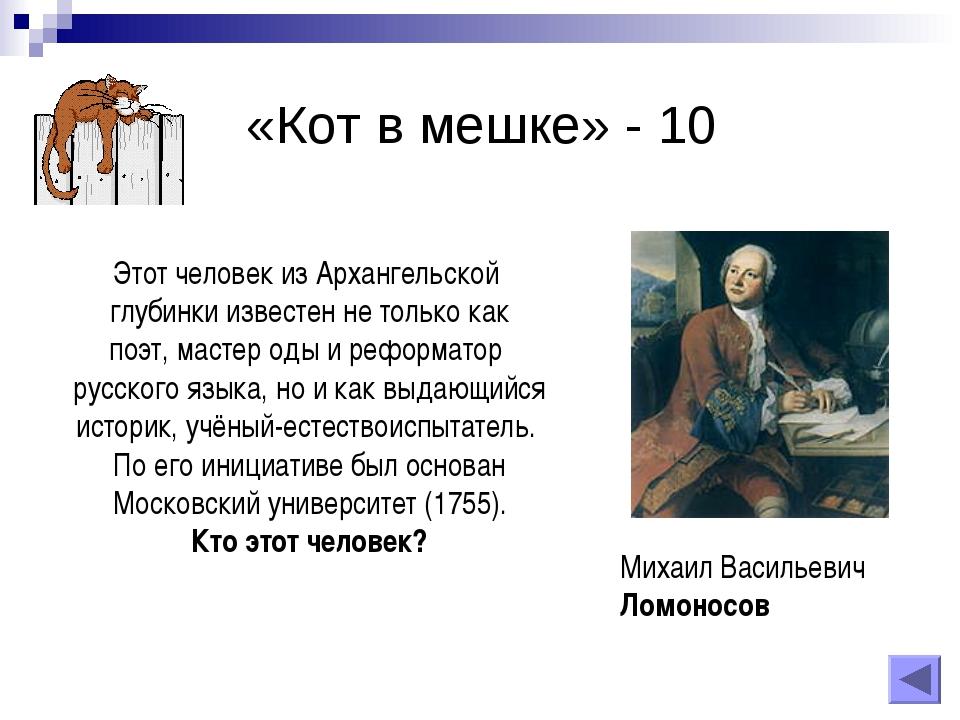 «Кот в мешке» - 10 Михаил Васильевич Ломоносов Этот человек из Архангельской...