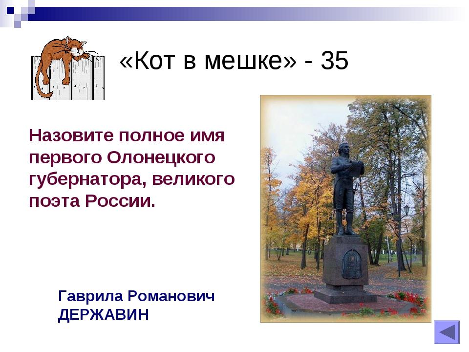 «Кот в мешке» - 35 Назовите полное имя первого Олонецкого губернатора, велико...