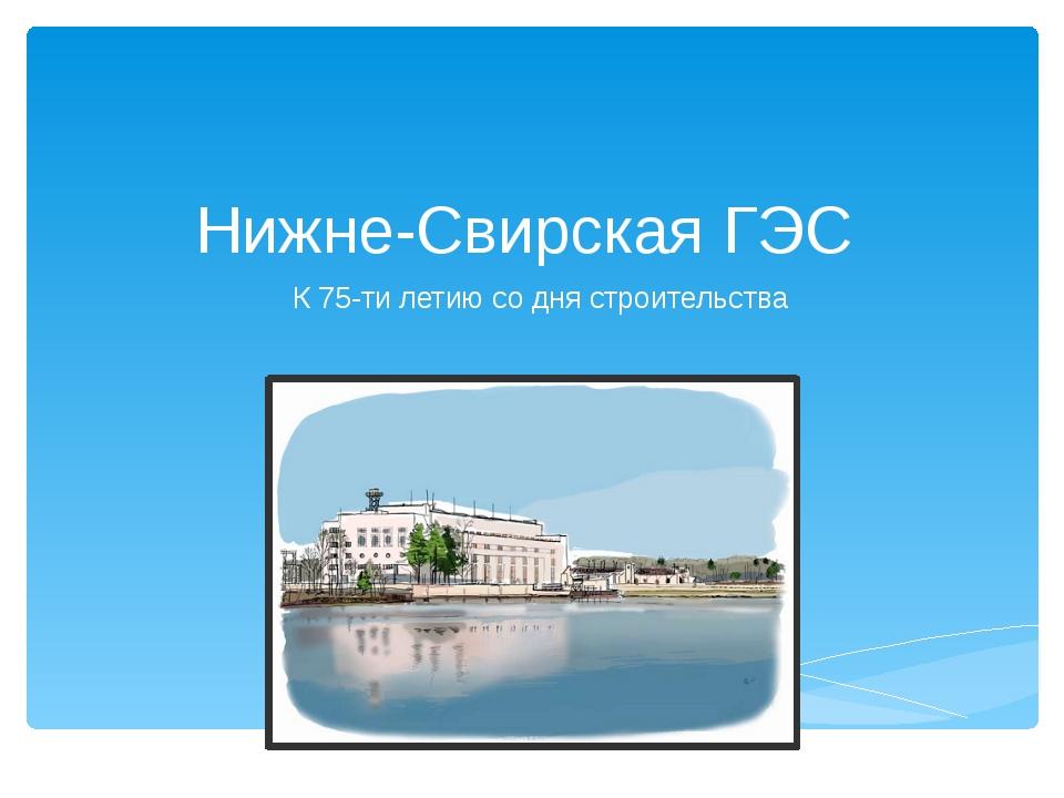 Нижне-Свирская ГЭС К 75-ти летию со дня строительства
