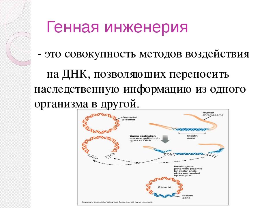 Генная инженерия - это совокупность методов воздействия на ДНК, позволяющих п...