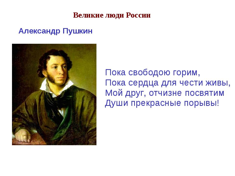 Великие люди России Пока свободою горим, Пока сердца для чести живы, Мой друг...