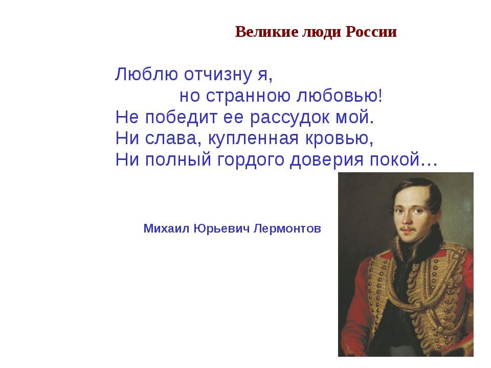 Великие люди России Люблю отчизну я, но странною любовью! Не победит ее рассу...