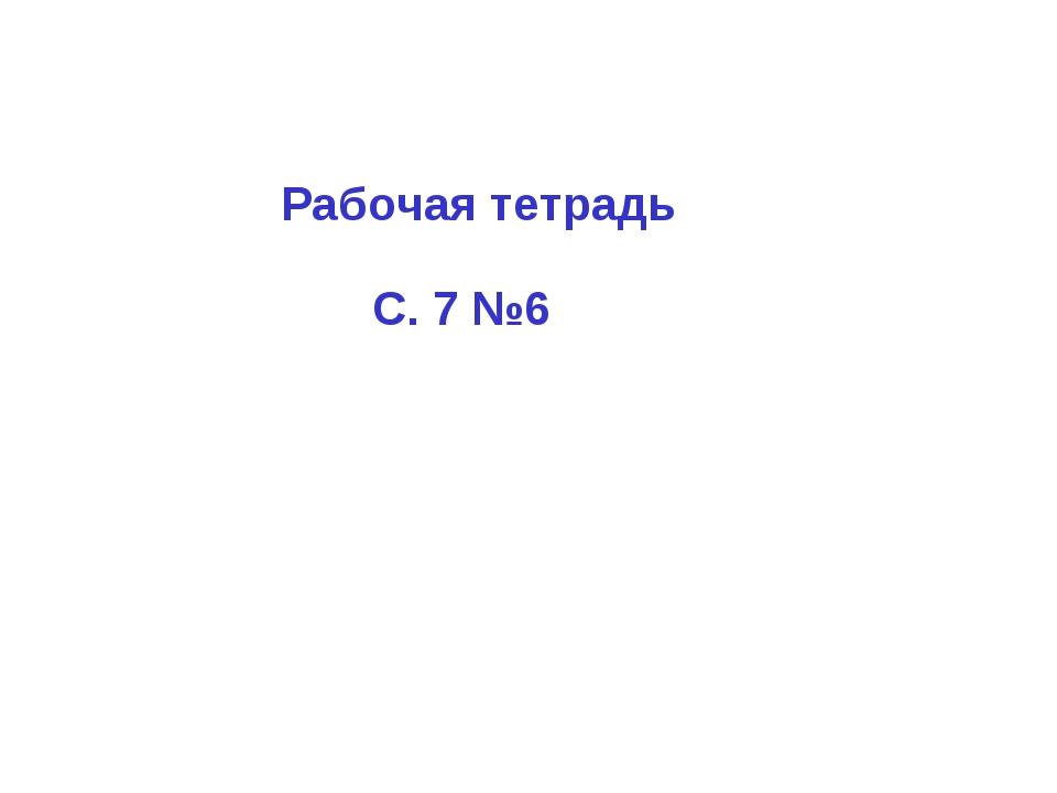 Рабочая тетрадь С. 7 №6