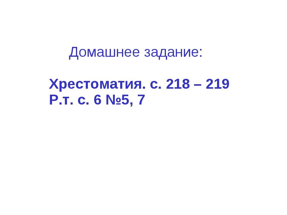 Домашнее задание: Хрестоматия. с. 218 – 219 Р.т. с. 6 №5, 7