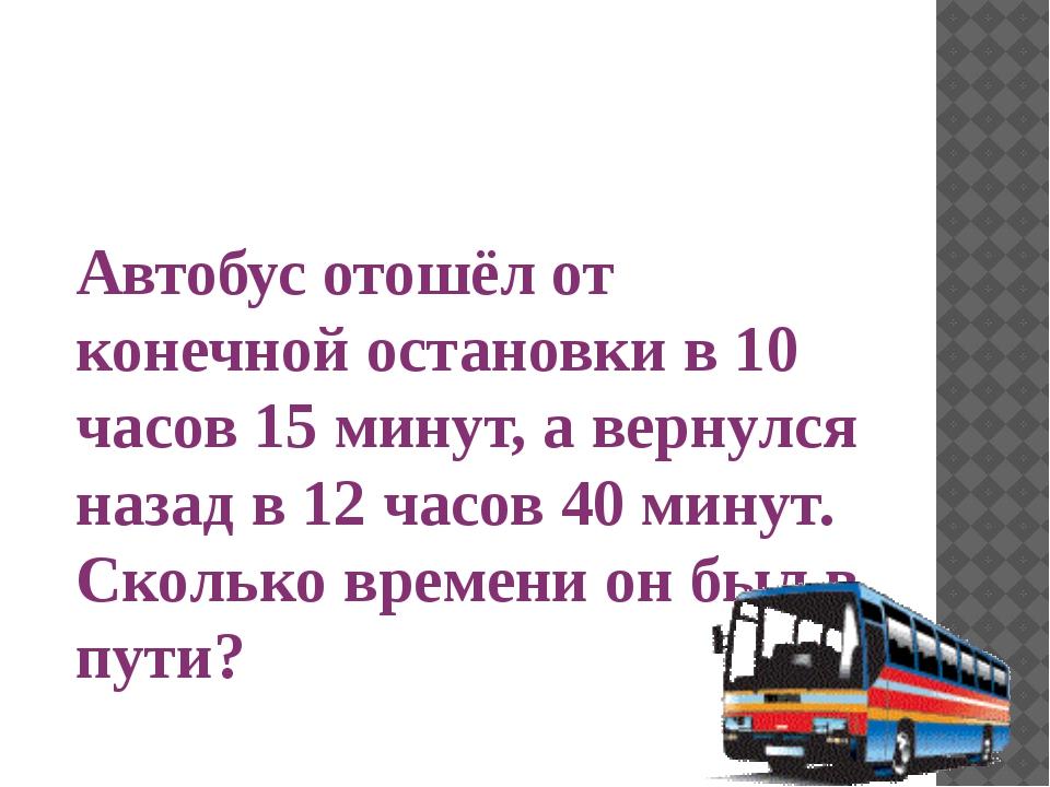 Автобус отошёл от конечной остановки в 10 часов 15 минут, а вернулся назад в...
