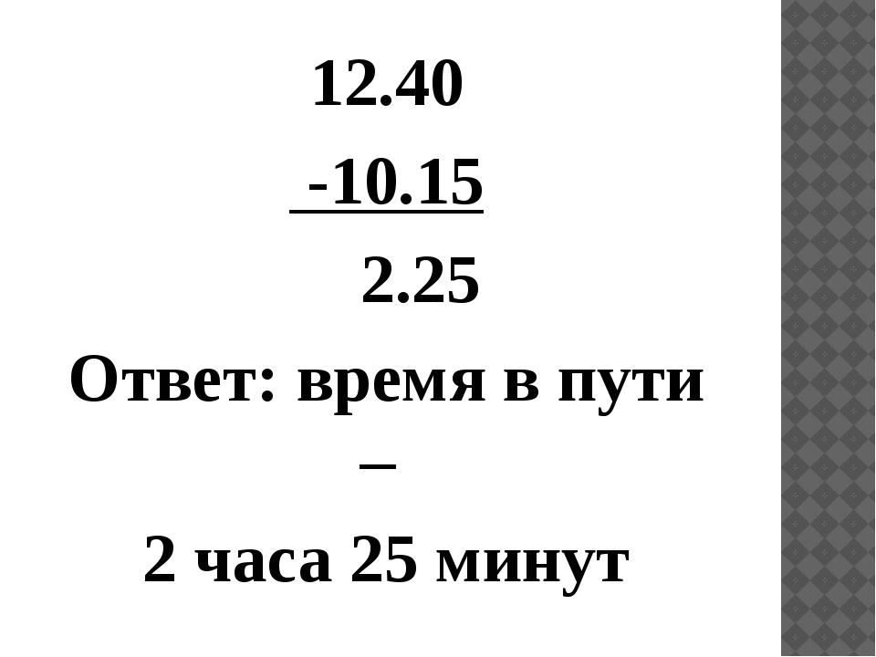 12.40 -10.15 2.25 Ответ: время в пути – 2 часа 25 минут
