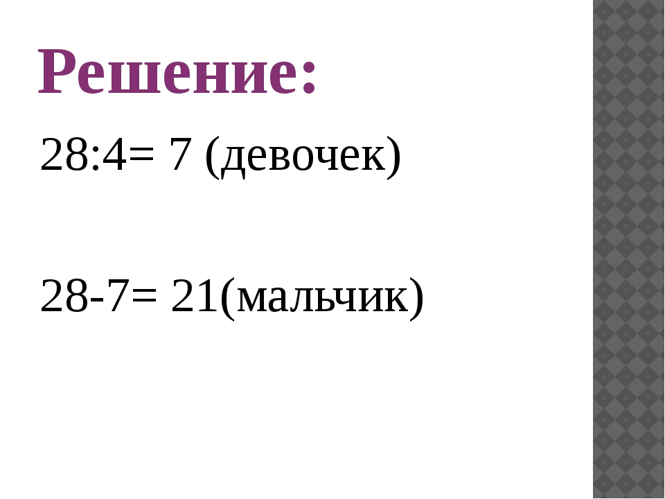 Решение: 28:4= 7 (девочек) 28-7= 21(мальчик)